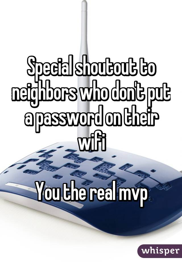 Special shoutout to neighbors who don't put a password on their wifi  You the real mvp