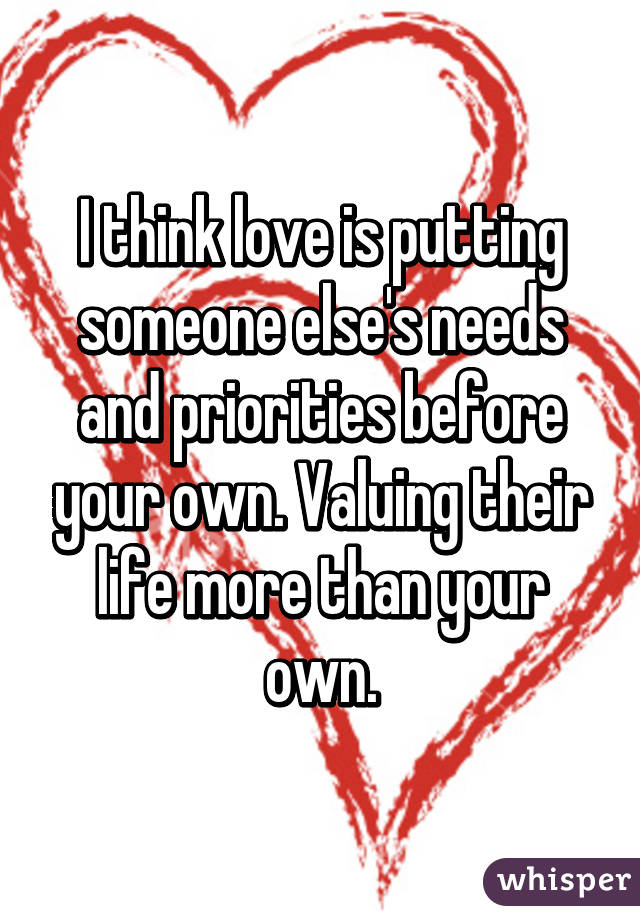 I think love is putting someone else's needs and priorities before your own. Valuing their life more than your own.