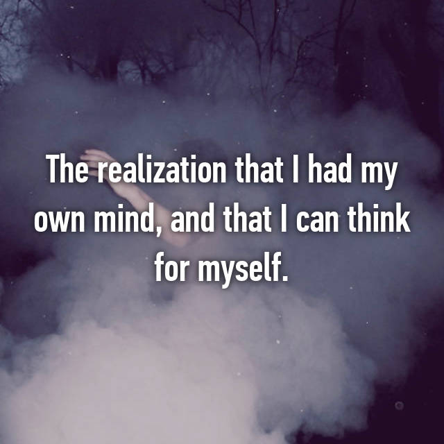 The realization that I had my own mind, and that I can think for myself.