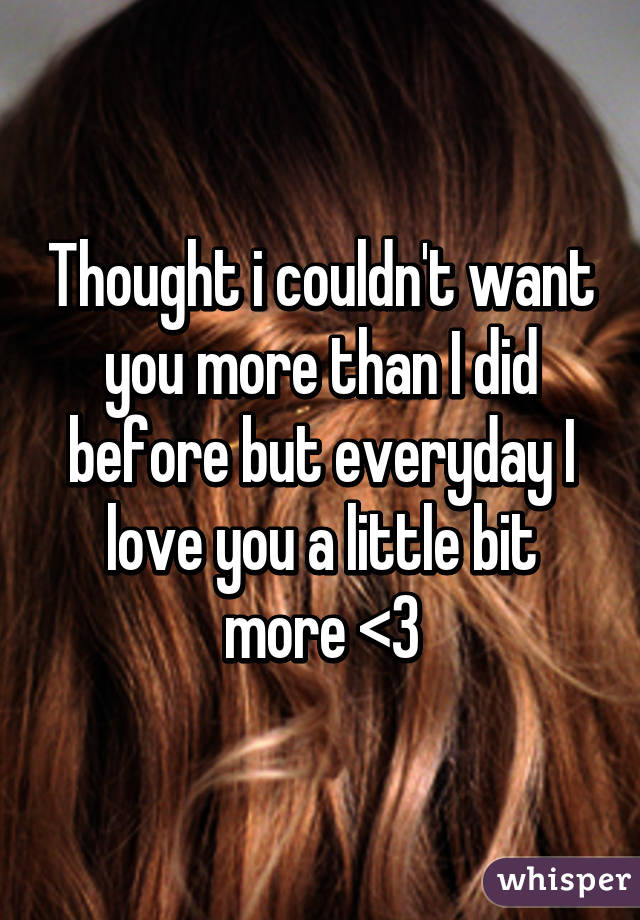 Thought i couldn't want you more than I did before but everyday I love you a little bit more <3
