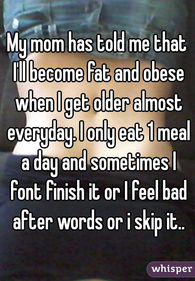 My mom has told me that I'll become fat and obese when I get older almost everyday. I only eat 1 meal a day and sometimes I font finish it or I feel bad after words or i skip it..
