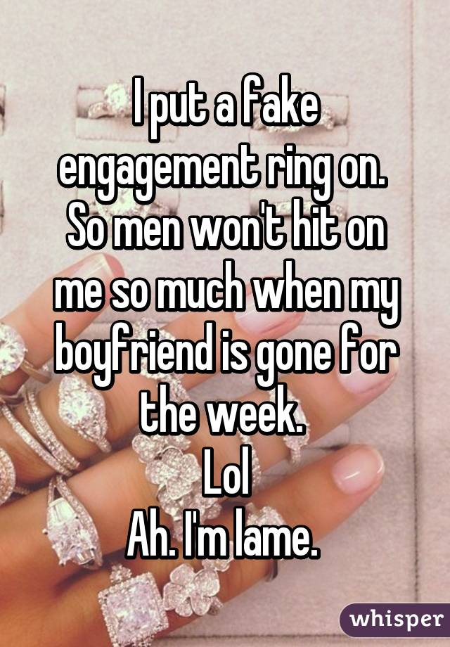 I put a fake engagement ring on.  So men won't hit on me so much when my boyfriend is gone for the week.  Lol Ah. I'm lame.