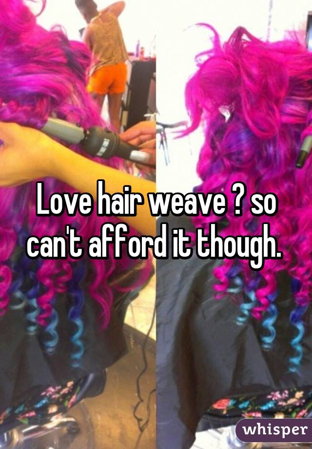 Love hair weave 😭 so can't afford it though.