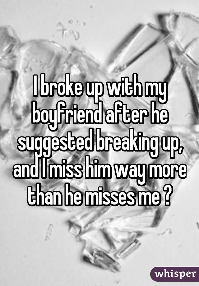 I broke up with my boyfriend after he suggested breaking up, and I miss him way more than he misses me 😔