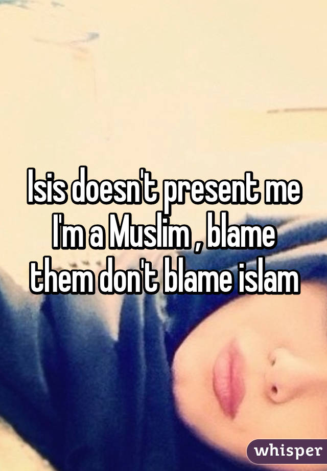 Isis doesn't present me I'm a Muslim , blame them don't blame islam