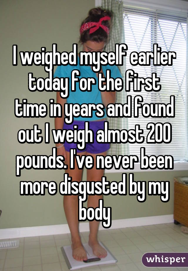 I weighed myself earlier today for the first time in years and found out I weigh almost 200 pounds. I've never been more disgusted by my body