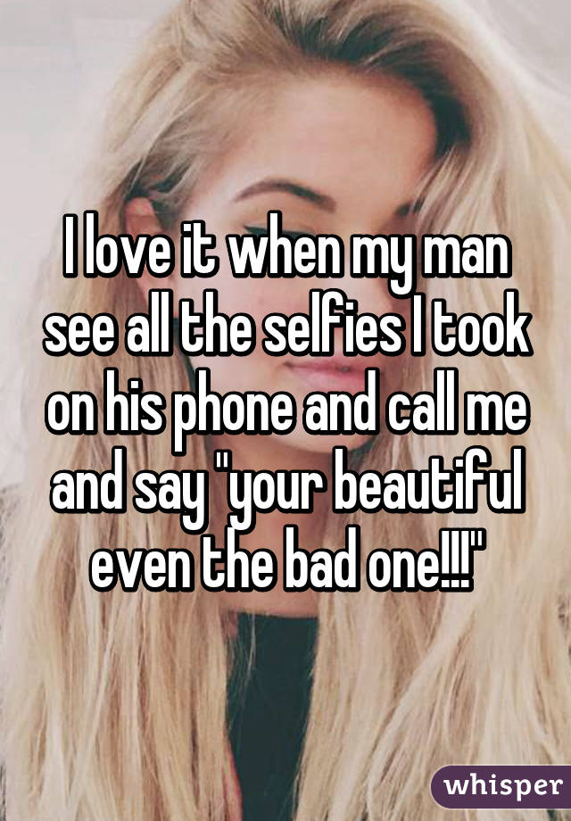 "I love it when my man see all the selfies I took on his phone and call me and say ""your beautiful even the bad one!!!"""