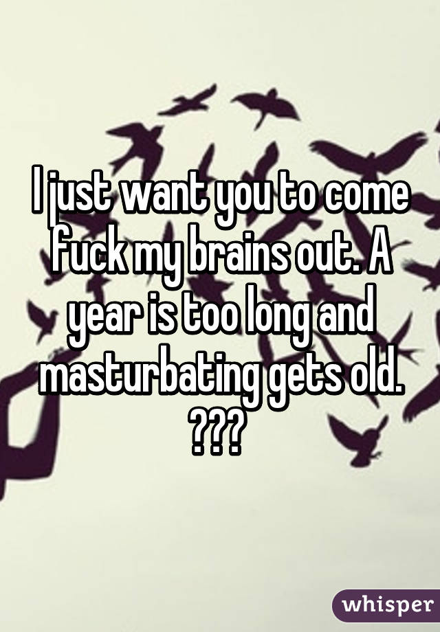 I just want you to come fuck my brains out. A year is too long and masturbating gets old. 💯😂🙈