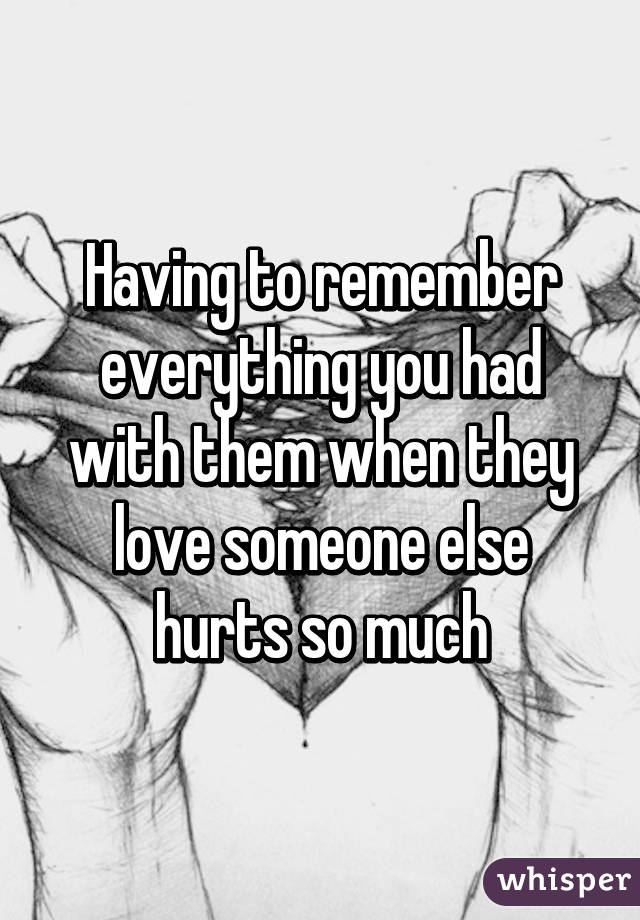 Having to remember everything you had with them when they love someone else hurts so much