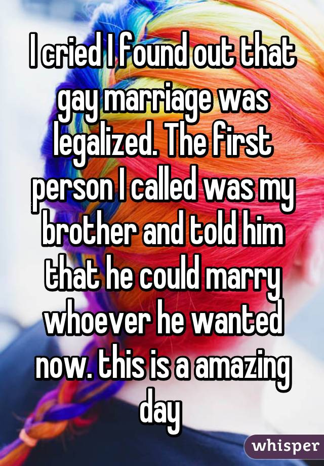 I cried I found out that gay marriage was legalized. The first person I called was my brother and told him that he could marry whoever he wanted now. this is a amazing day