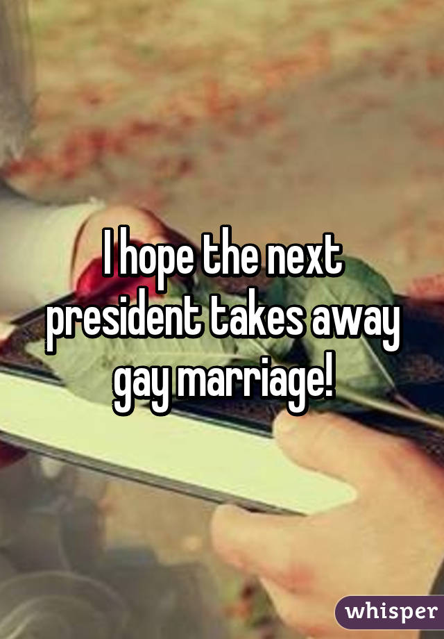 I hope the next president takes away gay marriage!