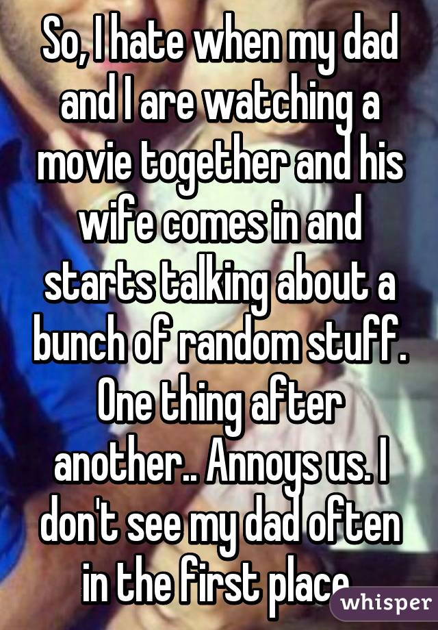 So, I hate when my dad and I are watching a movie together and his wife comes in and starts talking about a bunch of random stuff. One thing after another.. Annoys us. I don't see my dad often in the first place.
