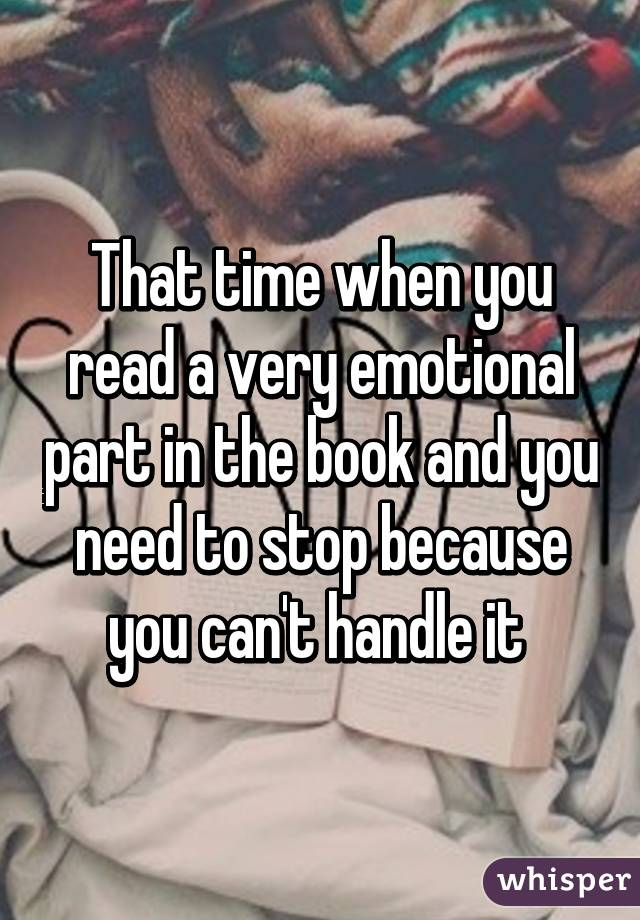 That time when you read a very emotional part in the book and you need to stop because you can't handle it