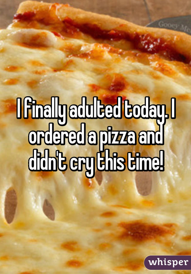 I finally adulted today. I ordered a pizza and didn't cry this time!