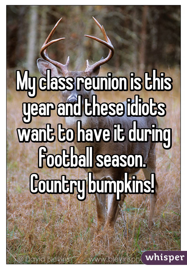 My class reunion is this year and these idiots want to have it during football season.  Country bumpkins!