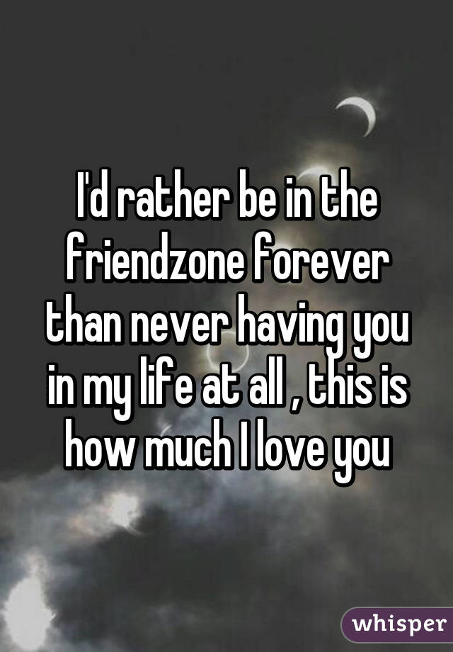 I'd rather be in the friendzone forever than never having you in my life at all , this is how much I love you