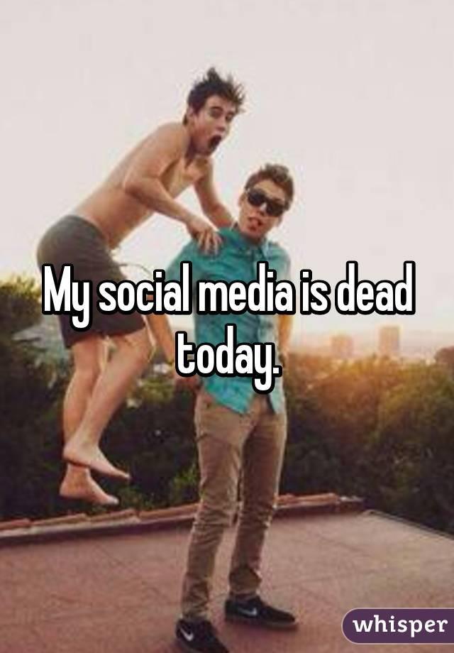 My social media is dead today.