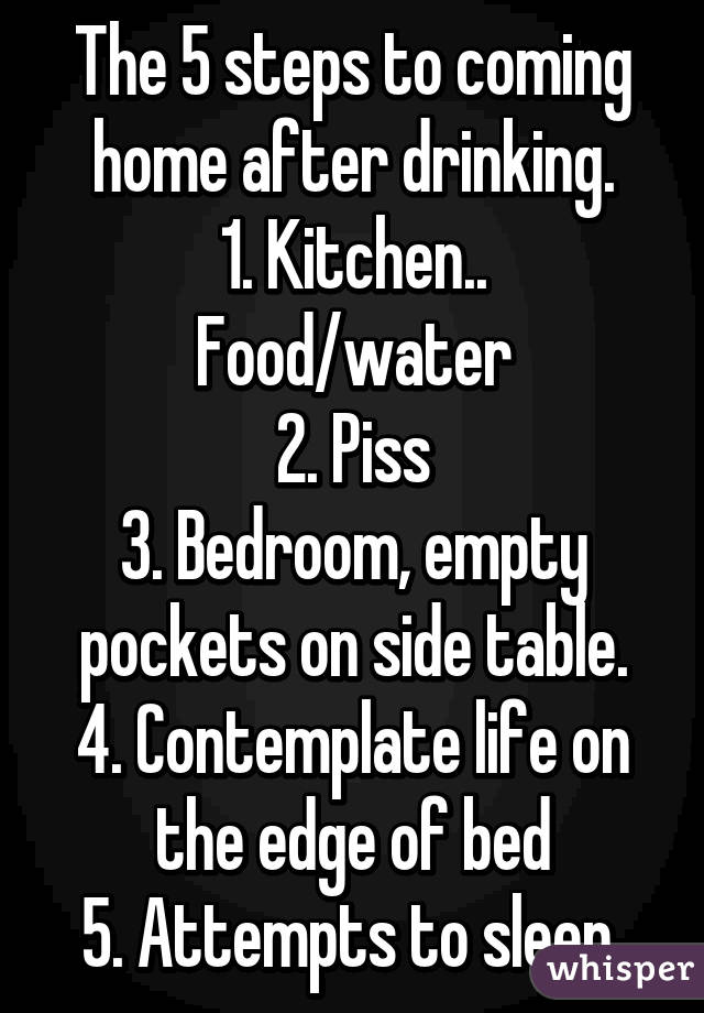 The 5 steps to coming home after drinking. 1. Kitchen.. Food/water 2. Piss 3. Bedroom, empty pockets on side table. 4. Contemplate life on the edge of bed 5. Attempts to sleep