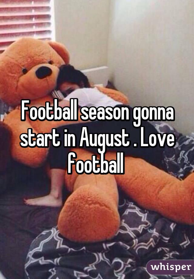 Football season gonna start in August . Love football