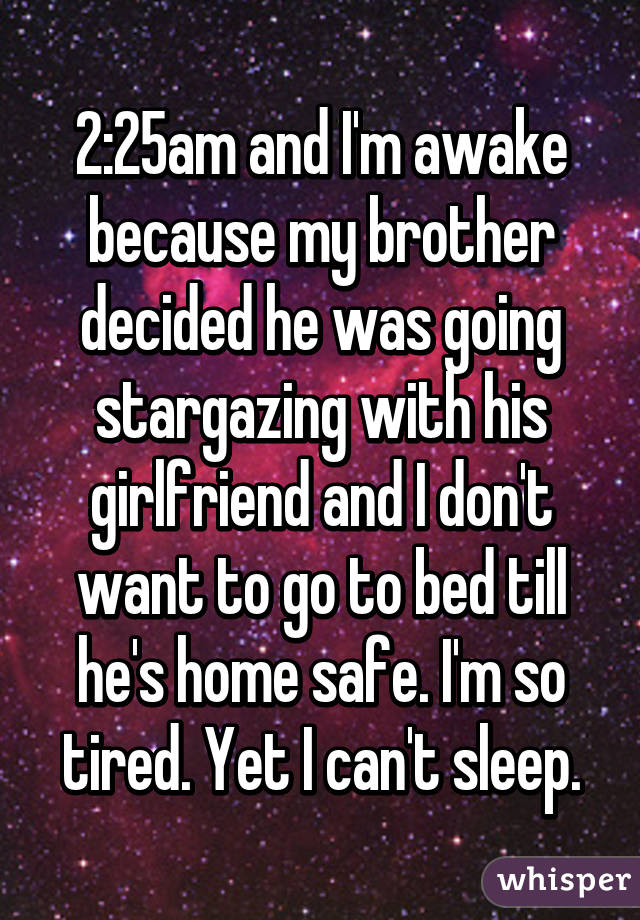 2:25am and I'm awake because my brother decided he was going stargazing with his girlfriend and I don't want to go to bed till he's home safe. I'm so tired. Yet I can't sleep.