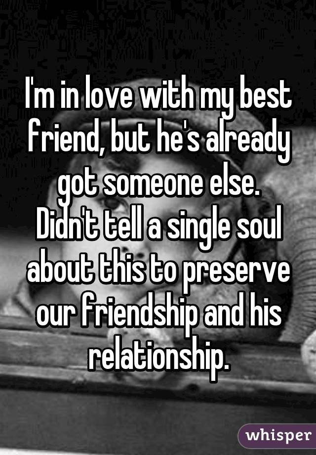 I'm in love with my best friend, but he's already got someone else. Didn't tell a single soul about this to preserve our friendship and his relationship.