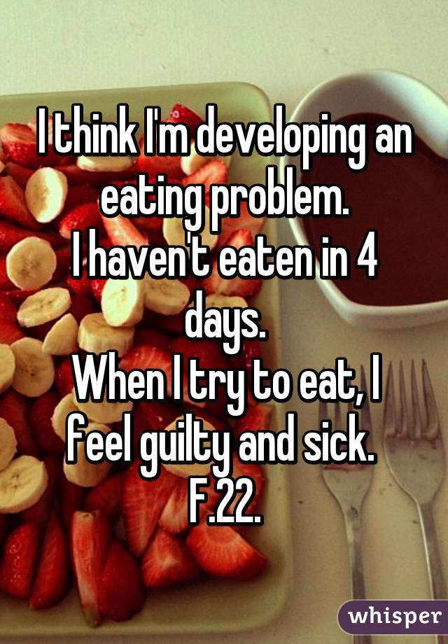 I think I'm developing an eating problem. I haven't eaten in 4 days. When I try to eat, I feel guilty and sick.  F.22.