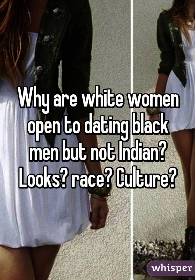 Why are white women open to dating black men but not Indian  Looks  race  Culture  Whisper