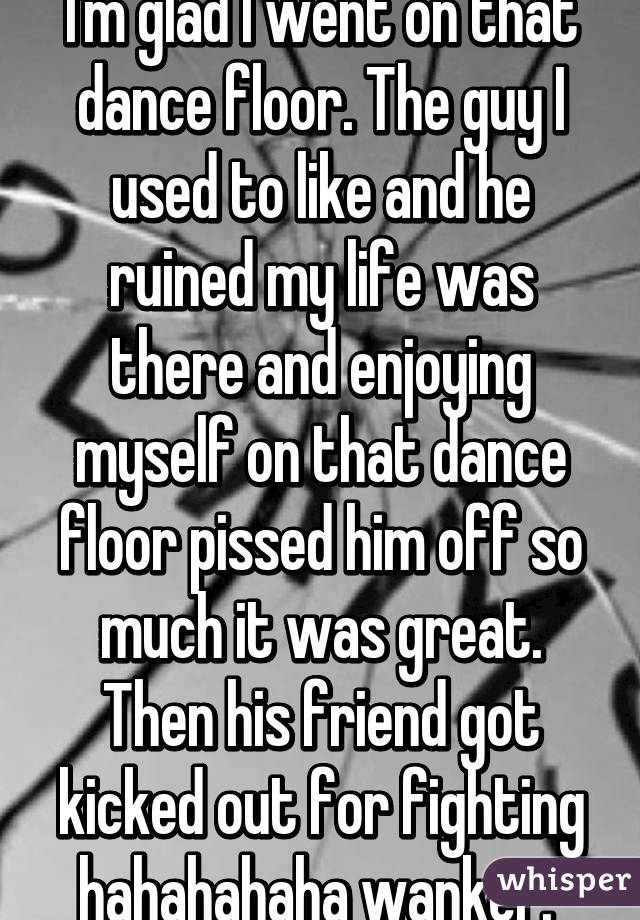 I'm glad I went on that dance floor. The guy I used to like and he ruined my life was there and enjoying myself on that dance floor pissed him off so much it was great. Then his friend got kicked out for fighting hahahahaha wanker.