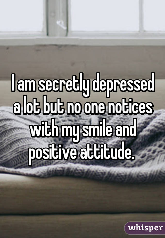 I am secretly depressed a lot but no one notices with my smile and positive attitude.