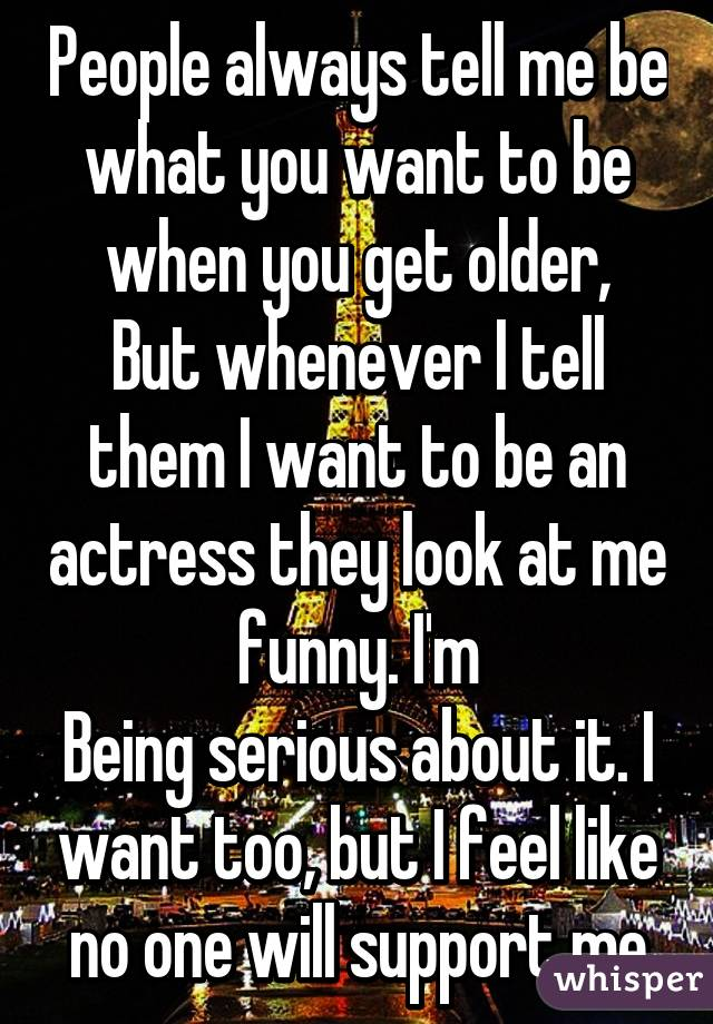 People always tell me be what you want to be when you get older, But whenever I tell them I want to be an actress they look at me funny. I'm Being serious about it. I want too, but I feel like no one will support me