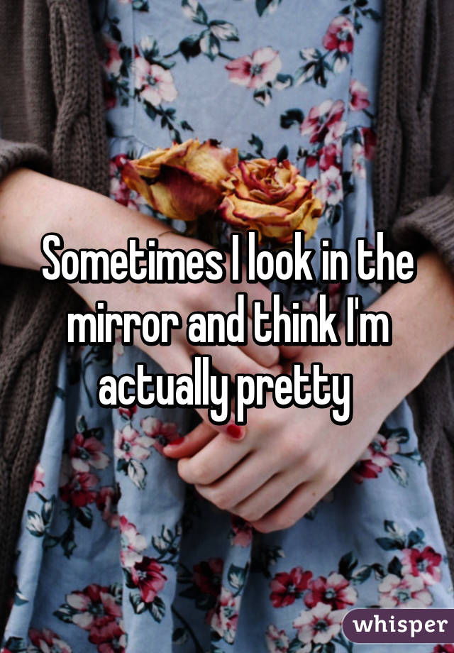 Sometimes I look in the mirror and think I'm actually pretty