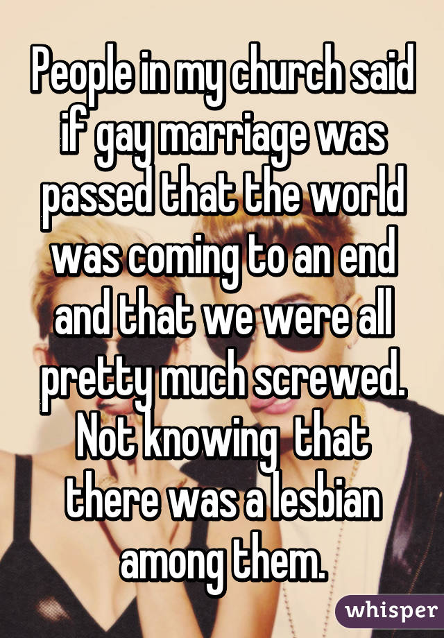 People in my church said if gay marriage was passed that the world was coming to an end and that we were all pretty much screwed. Not knowing  that there was a lesbian among them.
