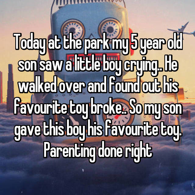 Today at the park my 5 year old son saw a little boy crying.. He walked over and found out his favourite toy broke.. So my son gave this boy his favourite toy. Parenting done right 😍