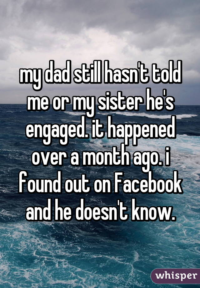 my dad still hasn't told me or my sister he's engaged. it happened over a month ago. i found out on Facebook and he doesn't know.