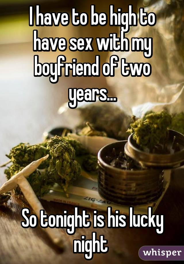 I have to be high to have sex with my boyfriend of two years...     So tonight is his lucky night
