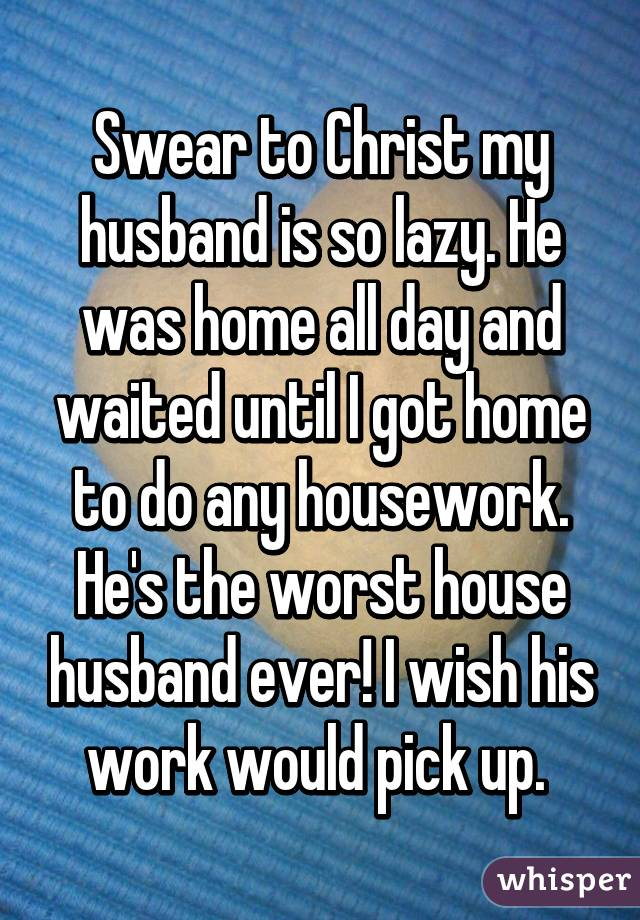 Swear to Christ my husband is so lazy. He was home all day and waited until I got home to do any housework. He's the worst house husband ever! I wish his work would pick up.
