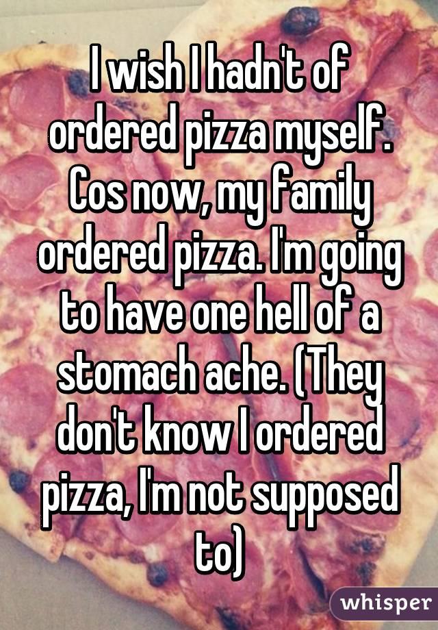 I wish I hadn't of ordered pizza myself. Cos now, my family ordered pizza. I'm going to have one hell of a stomach ache. (They don't know I ordered pizza, I'm not supposed to)