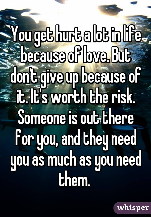You get hurt a lot in life because of love. But don't give up because of it. It's worth the risk. Someone is out there for you, and they need you as much as you need them.