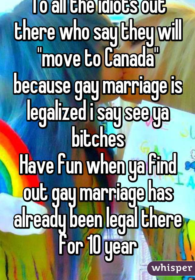 "To all the idiots out there who say they will ""move to Canada"" because gay marriage is legalized i say see ya bitches Have fun when ya find out gay marriage has already been legal there for 10 year"