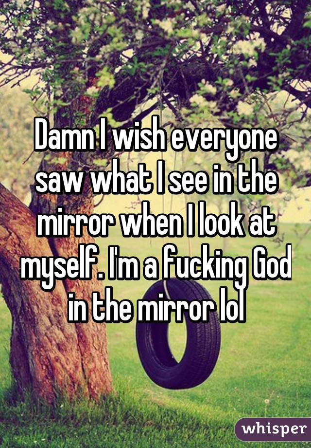 Damn I wish everyone saw what I see in the mirror when I look at myself. I'm a fucking God in the mirror lol