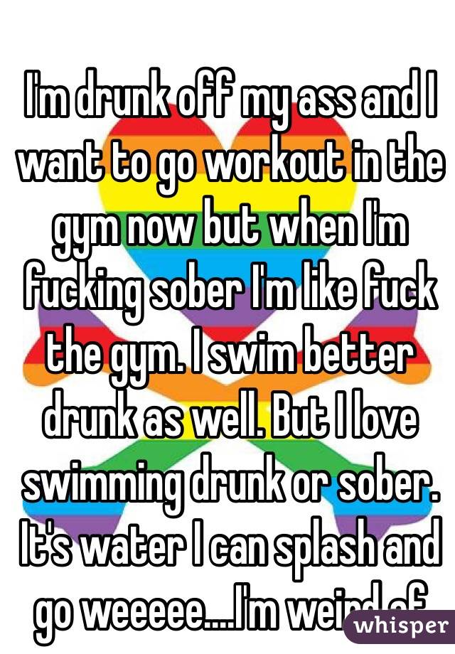 I'm drunk off my ass and I want to go workout in the gym now but when I'm fucking sober I'm like fuck the gym. I swim better drunk as well. But I love swimming drunk or sober. It's water I can splash and go weeeee....I'm weird af