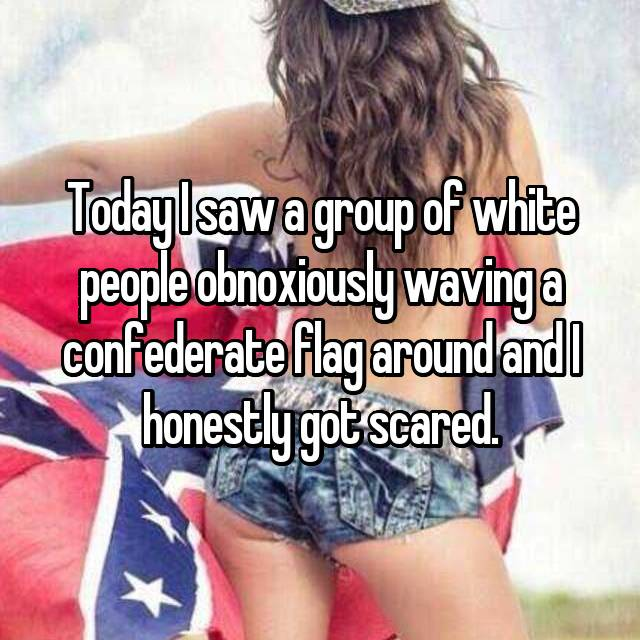 Today I saw a group of white people obnoxiously waving a confederate flag around and I honestly got scared.
