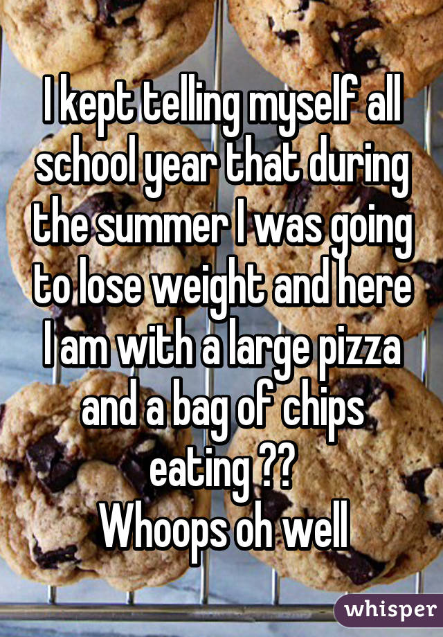 I kept telling myself all school year that during the summer I was going to lose weight and here I am with a large pizza and a bag of chips eating 😂😂 Whoops oh well
