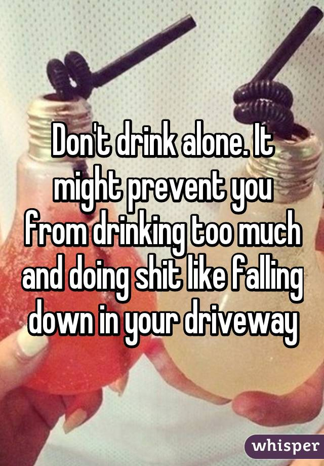 Don't drink alone. It might prevent you from drinking too much and doing shit like falling down in your driveway