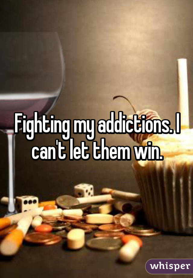Fighting my addictions. I can't let them win.