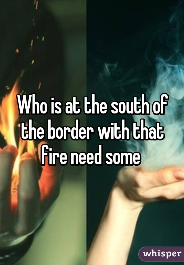 Who is at the south of the border with that fire need some