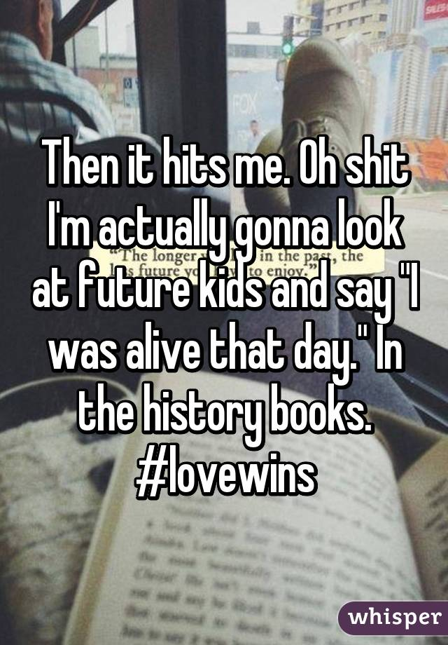 """Then it hits me. Oh shit I'm actually gonna look at future kids and say """"I was alive that day."""" In the history books. #lovewins"""