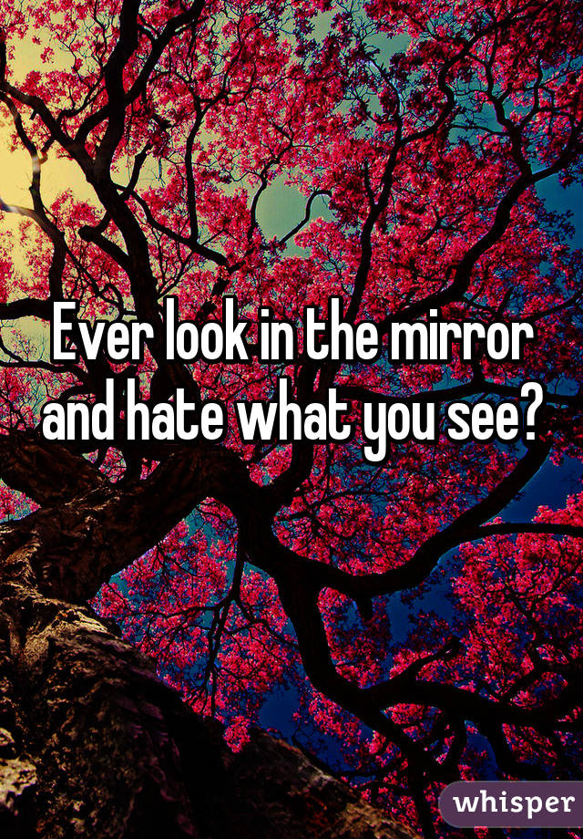 Ever look in the mirror and hate what you see?