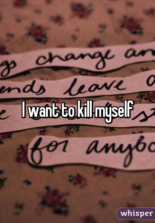 I want to kill myself