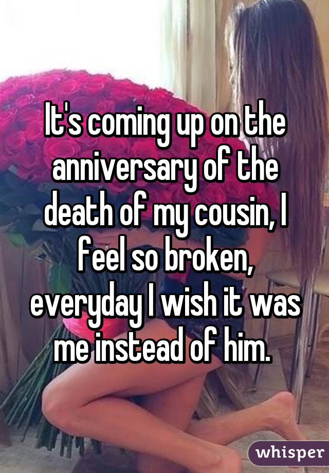 It's coming up on the anniversary of the death of my cousin, I feel so broken, everyday I wish it was me instead of him.